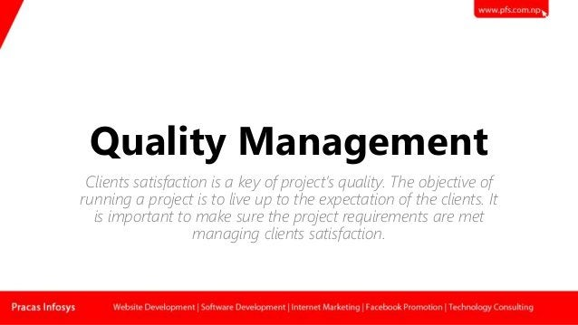 Quality Management Clients satisfaction is a key of project's quality. The objective of running a project is to live up to...
