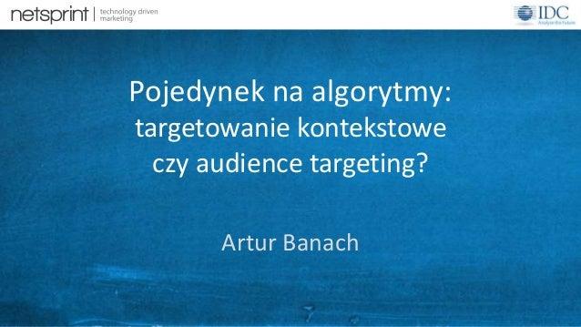 1  Pojedynek na algorytmy:  targetowanie kontekstowe  czy audience targeting?  Artur Banach