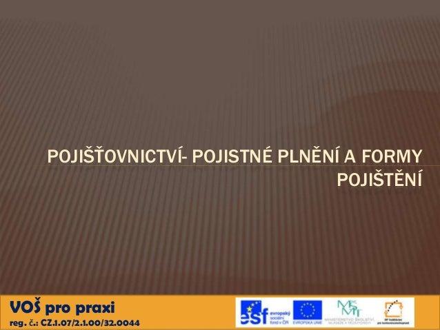 POJIŠŤOVNICTVÍ- POJISTNÉ PLNĚNÍ A FORMY POJIŠTĚNÍ  VOŠ pro praxi reg. č.: CZ.1.07/2.1.00/32.0044