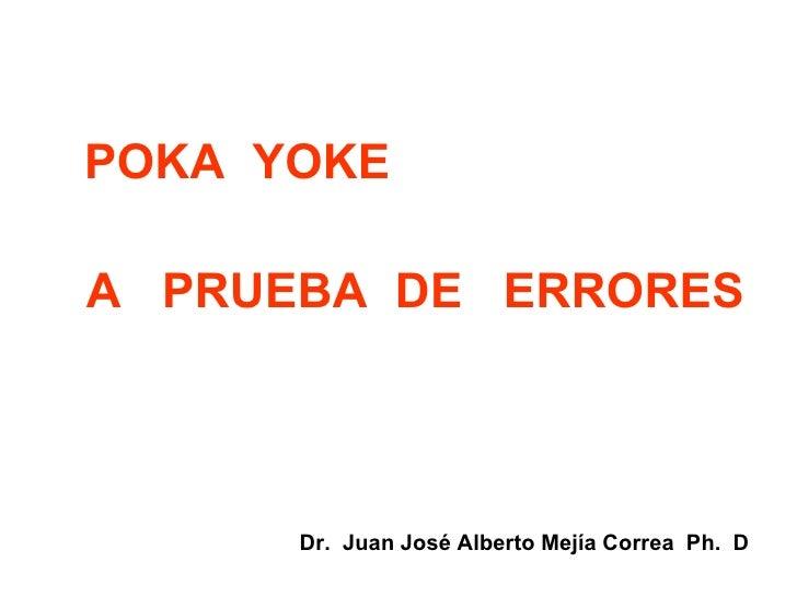 POKA  YOKE A  PRUEBA  DE  ERRORES Dr.  Juan José Alberto Mejía Correa  Ph.  D