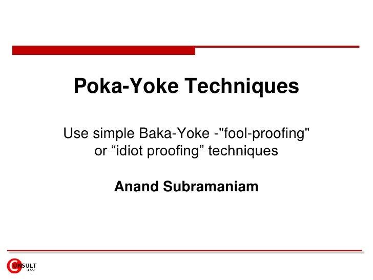 "Poka-Yoke Techniques<br />Use simple Baka-Yoke -""fool-proofing"" or ""idiot proofing"" techniques<br />Anand Subramaniam<br />"