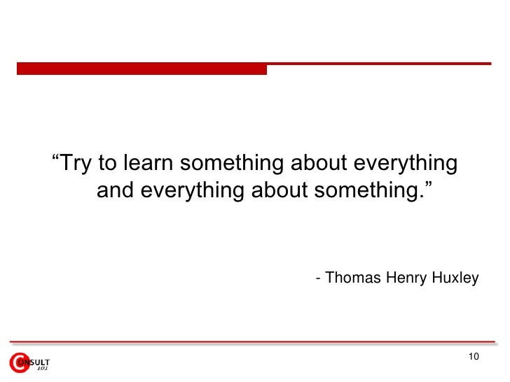 """10<br />""""Try to learn something about everything and everything about something.""""<br />- Thomas Henry Huxley <br />"""