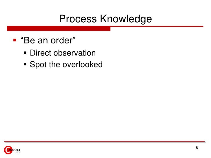 """Process Knowledge<br />""""Be an order""""<br />Direct observation<br />Spot the overlooked<br />6<br />"""