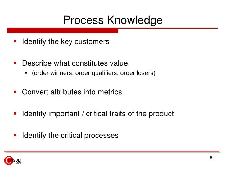 Process Knowledge<br />Identify the key customers<br />Describe what constitutes value<br />(order winners, order qualifie...