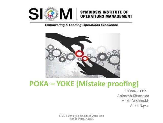 POKA – YOKE (Mistake proofing) PREPARED BY – Animesh Khamesra Ankit Deshmukh Ankit Nayar SIOM | Symbiosis Institute of Ope...
