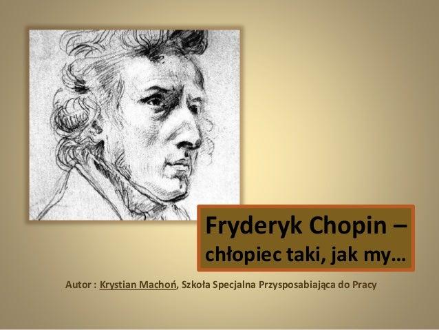 Fryderyk Chopin – chłopiec taki, jak my… Autor : Krystian Machoń, Szkoła Specjalna Przysposabiająca do Pracy