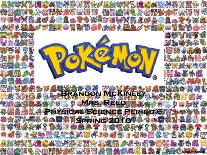 Pokemon Brandon McKinley Mrs. Reed Physical Science Period 6 Spring 2010 http://eternalsession.files.wordpress.com/2009/07...