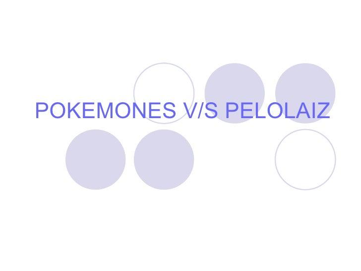 POKEMONES V/S PELOLAIZ