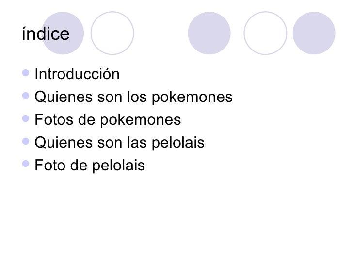 índice <ul><li>Introducción </li></ul><ul><li>Quienes son los pokemones </li></ul><ul><li>Fotos de pokemones </li></ul><ul...