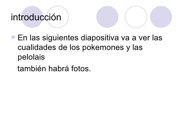 introducción <ul><li>En las siguientes diapositiva va a ver las cualidades de los pokemones y las pelolais </li></ul><ul><...