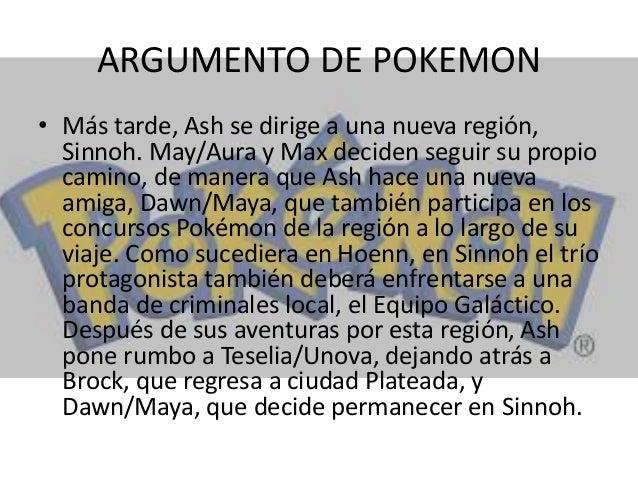 ARGUMENTO DE POKEMON • Más tarde, Ash se dirige a una nueva región, Sinnoh. May/Aura y Max deciden seguir su propio camino...