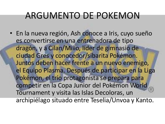 ARGUMENTO DE POKEMON • En la nueva región, Ash conoce a Iris, cuyo sueño es convertirse en una entrenadora de tipo dragón,...