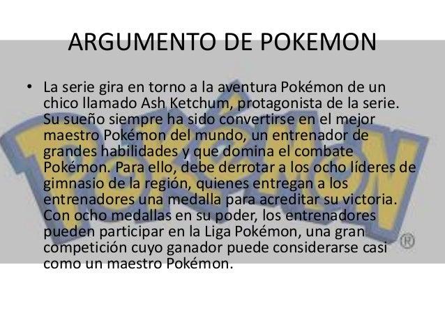 ARGUMENTO DE POKEMON • La serie gira en torno a la aventura Pokémon de un chico llamado Ash Ketchum, protagonista de la se...