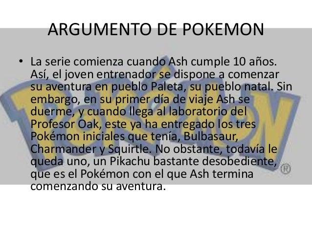 ARGUMENTO DE POKEMON • La serie comienza cuando Ash cumple 10 años. Así, el joven entrenador se dispone a comenzar su aven...