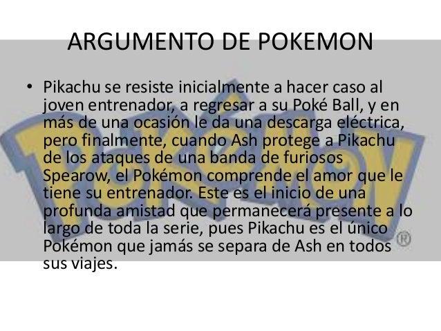 ARGUMENTO DE POKEMON • Pikachu se resiste inicialmente a hacer caso al joven entrenador, a regresar a su Poké Ball, y en m...