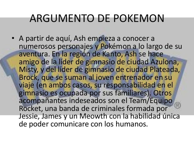ARGUMENTO DE POKEMON • A partir de aquí, Ash empieza a conocer a numerosos personajes y Pokémon a lo largo de su aventura....