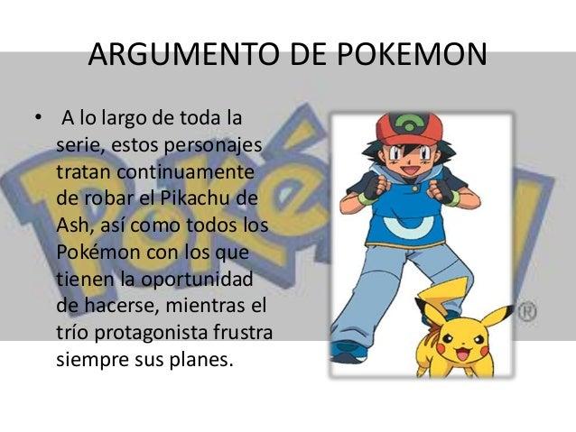 ARGUMENTO DE POKEMON • A lo largo de toda la serie, estos personajes tratan continuamente de robar el Pikachu de Ash, así ...