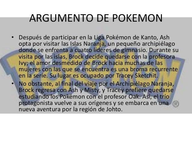 ARGUMENTO DE POKEMON • Después de participar en la Liga Pokémon de Kanto, Ash opta por visitar las Islas Naranja, un peque...