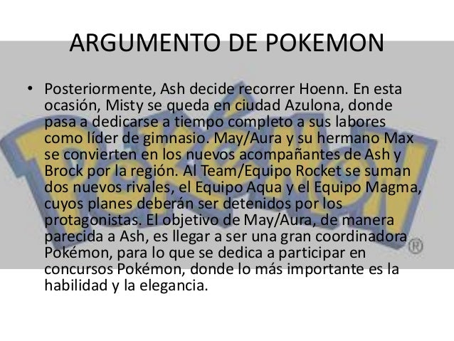 ARGUMENTO DE POKEMON • Posteriormente, Ash decide recorrer Hoenn. En esta ocasión, Misty se queda en ciudad Azulona, donde...
