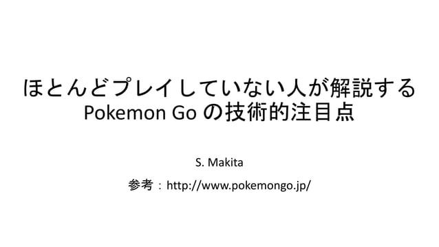 ほとんどプレイしていない人が解説する Pokemon Go の技術的注目点 S. Makita 参考:http://www.pokemongo.jp/