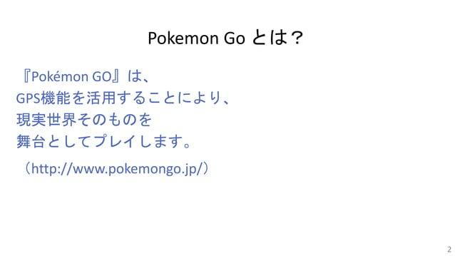 Pokemon Go とは? 『Pokémon GO』は、 GPS機能を活用することにより、 現実世界そのものを 舞台としてプレイします。 (http://www.pokemongo.jp/) 2