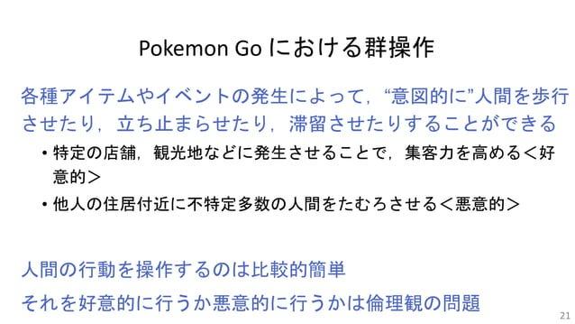 """Pokemon Go における群操作 各種アイテムやイベントの発生によって,""""意図的に""""人間を歩行 させたり,立ち止まらせたり,滞留させたりすることができる • 特定の店舗,観光地などに発生させることで,集客力を高める<好 意的> • 他人の住..."""