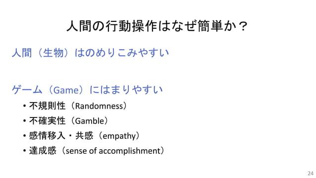 人間の行動操作はなぜ簡単か? 人間(生物)はのめりこみやすい ゲーム(Game)にはまりやすい • 不規則性(Randomness) • 不確実性(Gamble) • 感情移入・共感(empathy) • 達成感(sense of accomp...