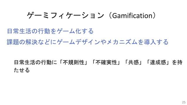 ゲーミフィケーション(Gamification) 日常生活の行動をゲーム化する 課題の解決などにゲームデザインやメカニズムを導入する 日常生活の行動に「不規則性」「不確実性」「共感」「達成感」を持 たせる 25