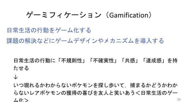 ゲーミフィケーション(Gamification) 日常生活の行動をゲーム化する 課題の解決などにゲームデザインやメカニズムを導入する 日常生活の行動に「不規則性」「不確実性」「共感」「達成感」を持 たせる ↓ いつ現れるかわからないポケモンを探...