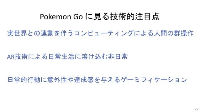 Pokemon Go に見る技術的注目点 実世界との連動を伴うコンピューティングによる人間の群操作 AR技術による日常生活に溶け込む非日常 日常的行動に意外性や達成感を与えるゲーミフィケーション 27
