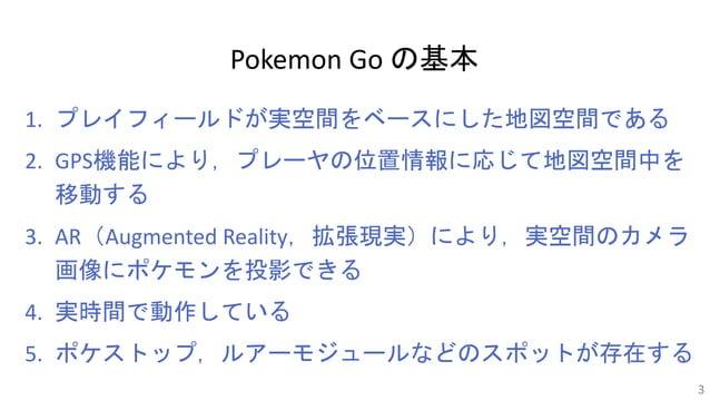 Pokemon Go の基本 1. プレイフィールドが実空間をベースにした地図空間である 2. GPS機能により,プレーヤの位置情報に応じて地図空間中を 移動する 3. AR(Augmented Reality,拡張現実)により,実空間のカメラ...