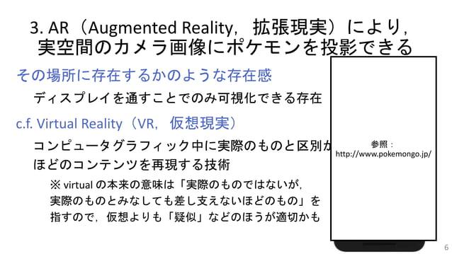 3. AR(Augmented Reality,拡張現実)により, 実空間のカメラ画像にポケモンを投影できる その場所に存在するかのような存在感 ディスプレイを通すことでのみ可視化できる存在 c.f. Virtual Reality(VR,仮想...
