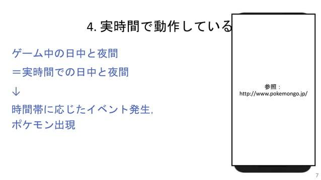 4. 実時間で動作している ゲーム中の日中と夜間 =実時間での日中と夜間 ↓ 時間帯に応じたイベント発生, ポケモン出現 7 参照: http://www.pokemongo.jp/