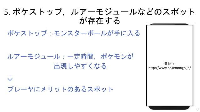 5. ポケストップ,ルアーモジュールなどのスポット が存在する ポケストップ:モンスターボールが手に入る ルアーモジュール:一定時間,ポケモンが 出現しやすくなる ↓ プレーヤにメリットのあるスポット 8 参照: http://www.poke...