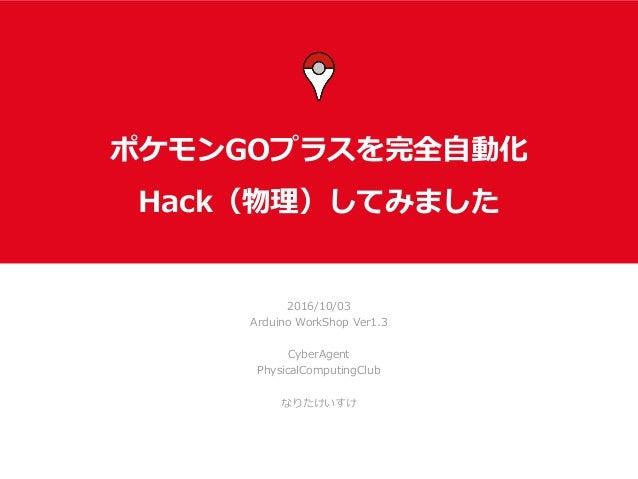 ポケモンGOプラスを完全⾃動化 Hack(物理)してみました 2016/10/03 Arduino WorkShop Ver1.3 CyberAgent PhysicalComputingClub なりたけいすけ