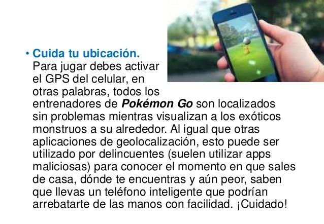 • Cuida tu ubicación. Para jugar debes activar el GPS del celular, en otras palabras, todos los entrenadores de Pokémon Go...