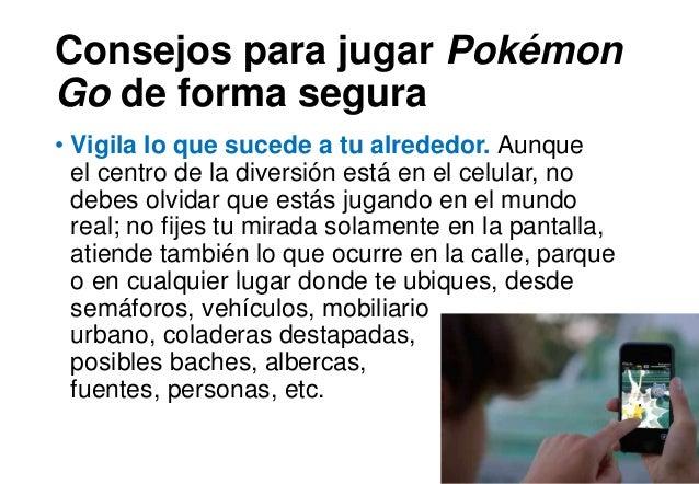 Consejos para jugar Pokémon Go de forma segura • Vigila lo que sucede a tu alrededor. Aunque el centro de la diversión est...