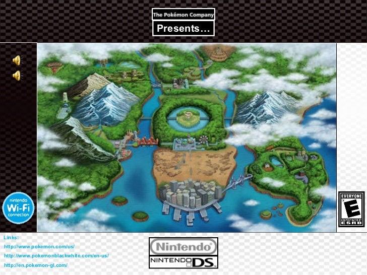 Presents… http://www.pokemonblackwhite.com/en-us/ http://www.pokemon.com/us/ http://en.pokemon-gl.com/ Links: