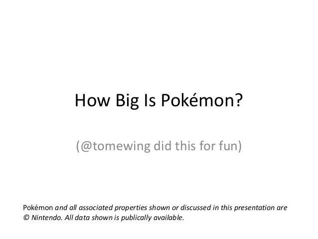 How Big Is Pokémon? (@tomewing did this for fun) Pokémon and all associated properties shown or discussed in this presenta...