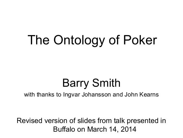 The Ontology of Poker Barry Smith with thanks to Ingvar Johansson and John Kearns Revised version of slides from talk pres...