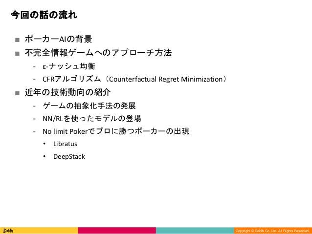 Copyright (C) DeNA Co.,Ltd. All Rights Reserved. Copyright © DeNA Co.,Ltd. All Rights Reserved. 今回の話の流れ ■ ポーカーAIの背景 ■ 不完全情...