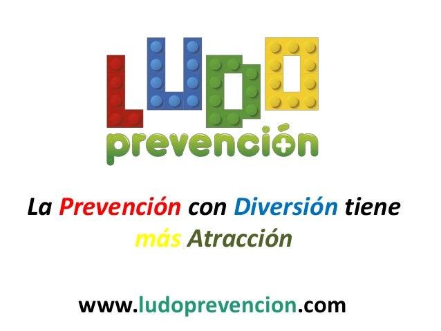 La Prevención con Diversión tiene más Atracción www.ludoprevencion.com