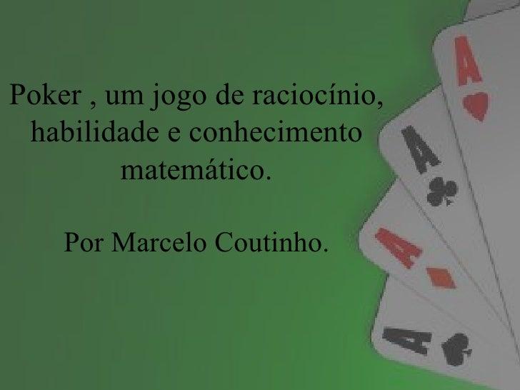 Poker , um jogo de raciocínio, habilidade e conhecimento         matemático.    Por Marcelo Coutinho.