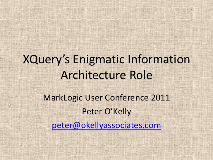 XQuery's Enigmatic Information Architecture Role <br />MarkLogic User Conference 2011<br />Peter O'Kelly<br />peter@okelly...