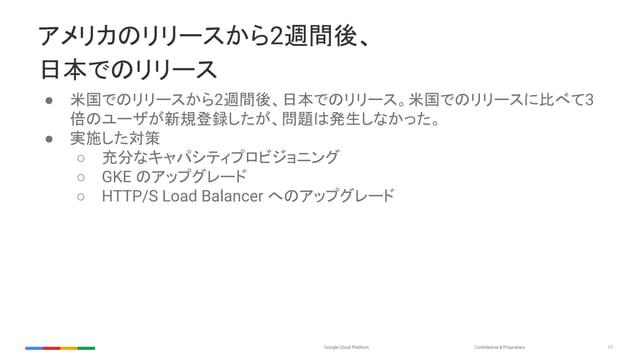 Confidential & ProprietaryGoogle Cloud Platform 17 アメリカのリリースから2週間後、 日本でのリリース ● 米国でのリリースから2週間後、日本でのリリース。米国でのリリースに比べて3 倍のユーザ...
