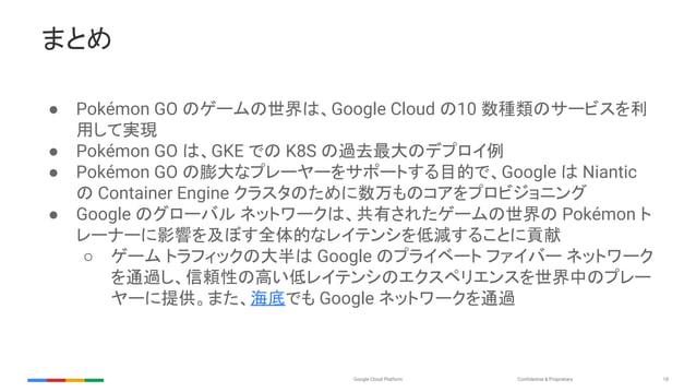 Confidential & ProprietaryGoogle Cloud Platform 18 まとめ ● Pokémon GO のゲームの世界は、Google Cloud の10 数種類のサービスを利 用して実現 ● Pokémon G...