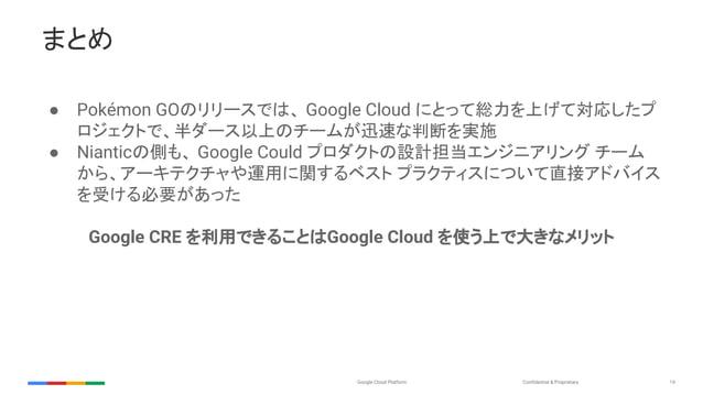 Confidential & ProprietaryGoogle Cloud Platform 19 まとめ ● Pokémon GOのリリースでは、 Google Cloud にとって総力を上げて対応したプ ロジェクトで、半ダース以上のチーム...