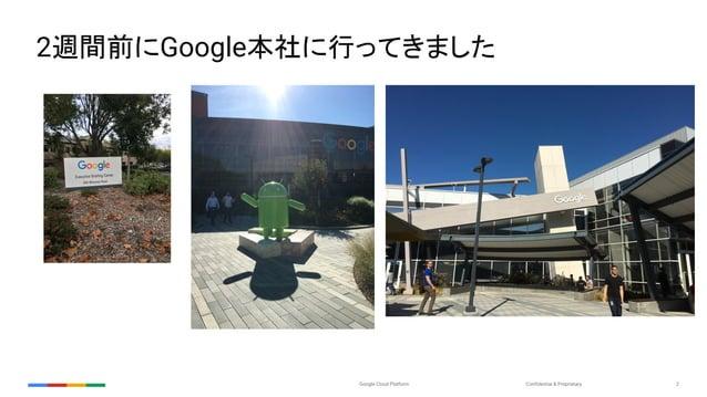 Confidential & ProprietaryGoogle Cloud Platform 2 2週間前にGoogle本社に行ってきました