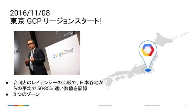 Confidential & ProprietaryGoogle Cloud Platform 4 2016/11/08 東京 GCP リージョンスタート! ● 台湾とのレイテンシーの比較で、日本各地か らの平均で 50-85% 速い数値を記録...
