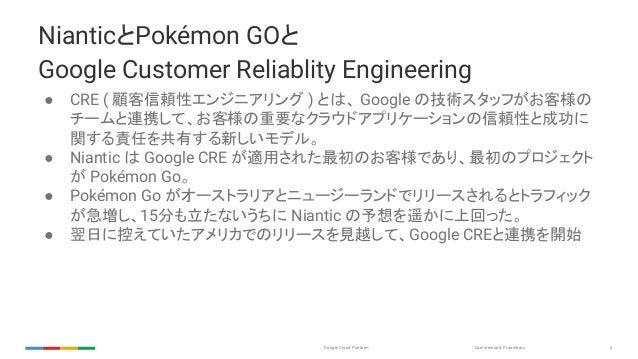 Confidential & ProprietaryGoogle Cloud Platform 6 NianticとPokémon GOと Google Customer Reliablity Engineering ● CRE ( 顧客信頼性...